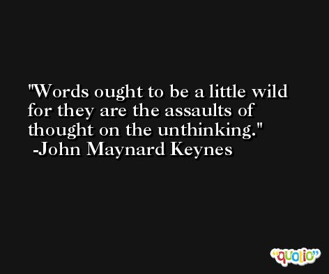 Words ought to be a little wild for they are the assaults of thought on the unthinking. -John Maynard Keynes