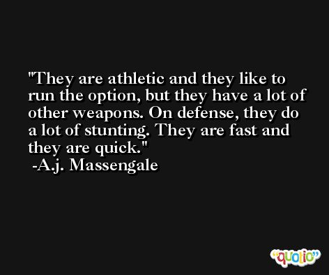 They are athletic and they like to run the option, but they have a lot of other weapons. On defense, they do a lot of stunting. They are fast and they are quick. -A.j. Massengale