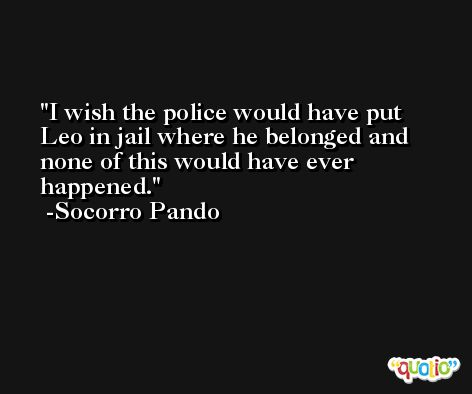 I wish the police would have put Leo in jail where he belonged and none of this would have ever happened. -Socorro Pando