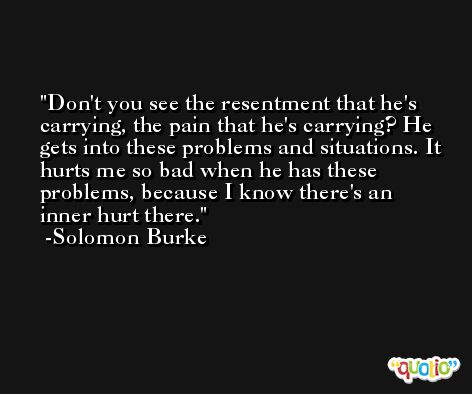 Don't you see the resentment that he's carrying, the pain that he's carrying? He gets into these problems and situations. It hurts me so bad when he has these problems, because I know there's an inner hurt there. -Solomon Burke