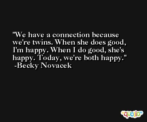We have a connection because we're twins. When she does good, I'm happy. When I do good, she's happy. Today, we're both happy. -Becky Novacek