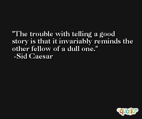 The trouble with telling a good story is that it invariably reminds the other fellow of a dull one. -Sid Caesar