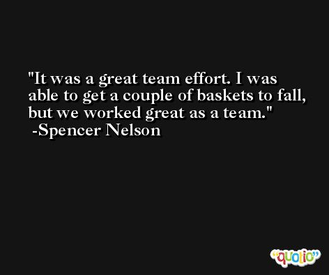 It was a great team effort. I was able to get a couple of baskets to fall, but we worked great as a team. -Spencer Nelson