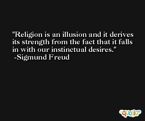 Religion is an illusion and it derives its strength from the fact that it falls in with our instinctual desires. -Sigmund Freud
