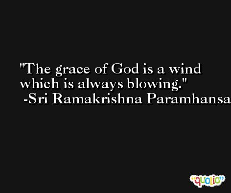 The grace of God is a wind which is always blowing. -Sri Ramakrishna Paramhansa