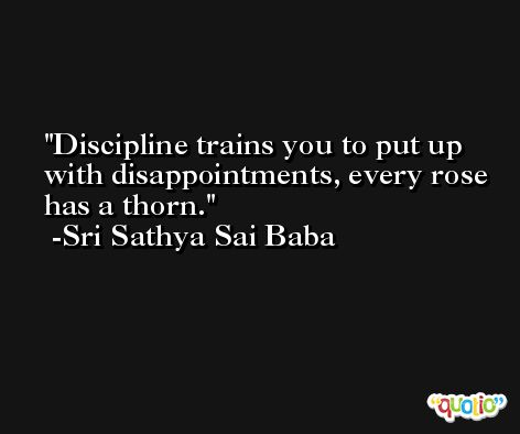 Discipline trains you to put up with disappointments, every rose has a thorn. -Sri Sathya Sai Baba