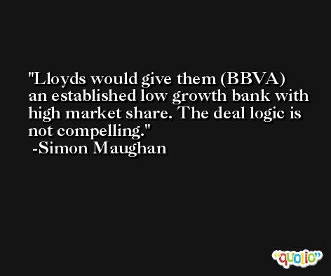 Lloyds would give them (BBVA) an established low growth bank with high market share. The deal logic is not compelling. -Simon Maughan