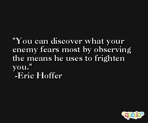 You can discover what your enemy fears most by observing the means he uses to frighten you. -Eric Hoffer
