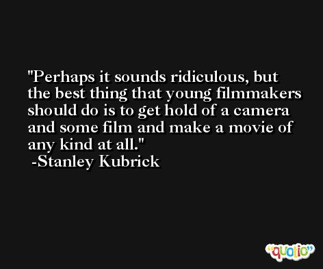 Perhaps it sounds ridiculous, but the best thing that young filmmakers should do is to get hold of a camera and some film and make a movie of any kind at all. -Stanley Kubrick