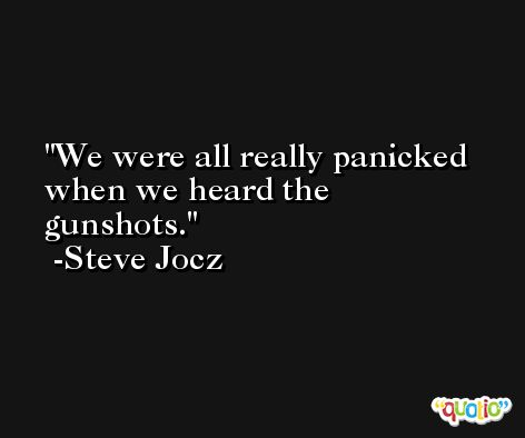 We were all really panicked when we heard the gunshots. -Steve Jocz