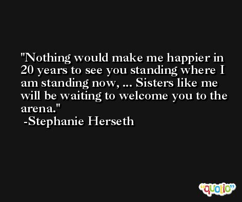 Nothing would make me happier in 20 years to see you standing where I am standing now, ... Sisters like me will be waiting to welcome you to the arena. -Stephanie Herseth