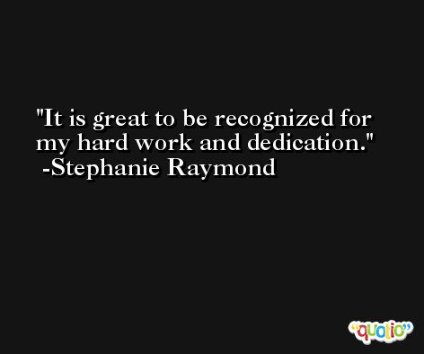 It is great to be recognized for my hard work and dedication. -Stephanie Raymond