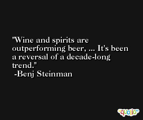 Wine and spirits are outperforming beer, ... It's been a reversal of a decade-long trend. -Benj Steinman