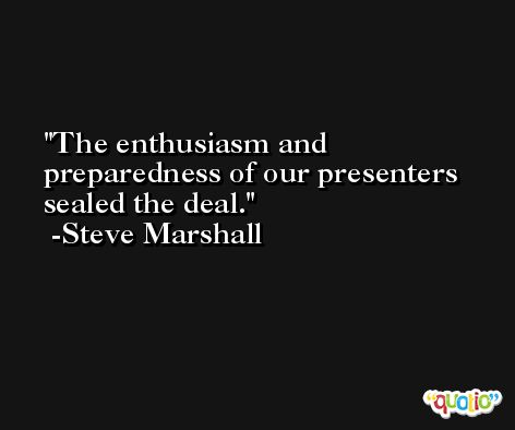 The enthusiasm and preparedness of our presenters sealed the deal. -Steve Marshall