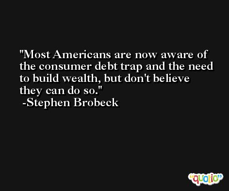 Most Americans are now aware of the consumer debt trap and the need to build wealth, but don't believe they can do so. -Stephen Brobeck