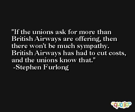 If the unions ask for more than British Airways are offering, then there won't be much sympathy. British Airways has had to cut costs, and the unions know that. -Stephen Furlong