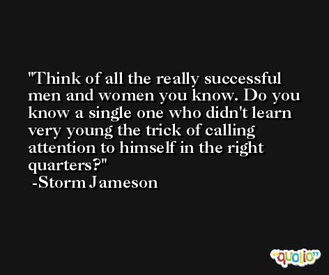 Think of all the really successful men and women you know. Do you know a single one who didn't learn very young the trick of calling attention to himself in the right quarters? -Storm Jameson