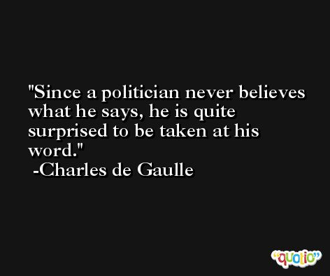 Since a politician never believes what he says, he is quite surprised to be taken at his word. -Charles de Gaulle