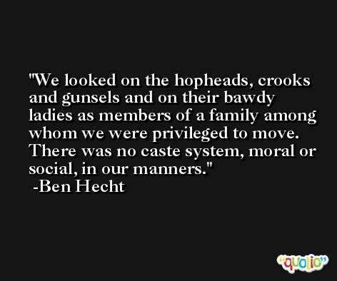 We looked on the hopheads, crooks and gunsels and on their bawdy ladies as members of a family among whom we were privileged to move. There was no caste system, moral or social, in our manners. -Ben Hecht