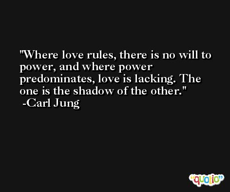 Where love rules, there is no will to power, and where power predominates, love is lacking. The one is the shadow of the other. -Carl Jung