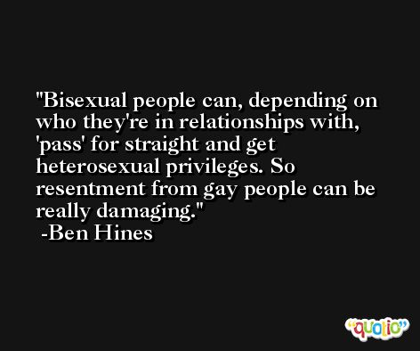 Bisexual people can, depending on who they're in relationships with, 'pass' for straight and get heterosexual privileges. So resentment from gay people can be really damaging. -Ben Hines
