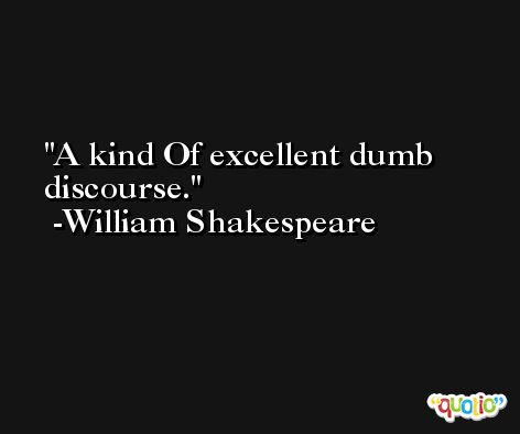 A kind Of excellent dumb discourse. -William Shakespeare