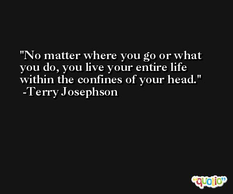No matter where you go or what you do, you live your entire life within the confines of your head. -Terry Josephson