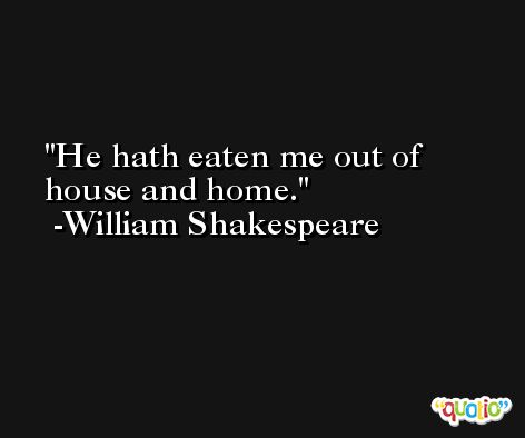He hath eaten me out of house and home. -William Shakespeare