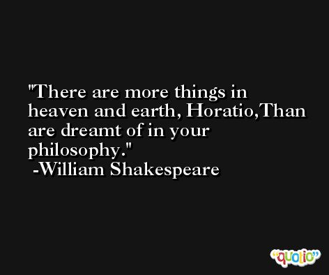 There are more things in heaven and earth, Horatio,Than are dreamt of in your philosophy. -William Shakespeare