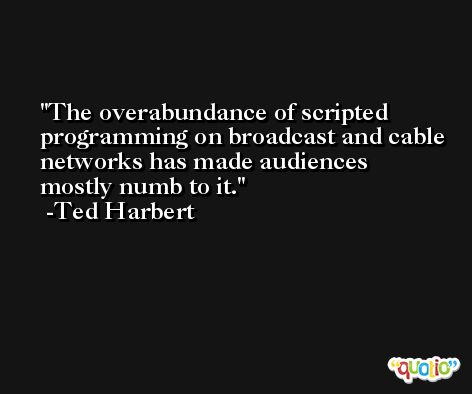 The overabundance of scripted programming on broadcast and cable networks has made audiences mostly numb to it. -Ted Harbert