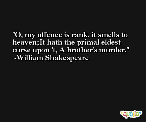O, my offence is rank, it smells to heaven;It hath the primal eldest curse upon 't, A brother's murder. -William Shakespeare