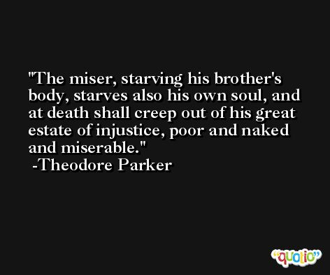 The miser, starving his brother's body, starves also his own soul, and at death shall creep out of his great estate of injustice, poor and naked and miserable. -Theodore Parker