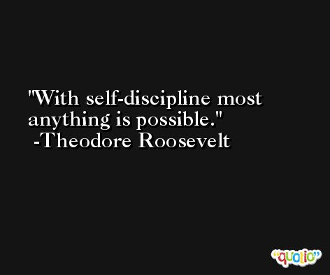 With self-discipline most anything is possible. -Theodore Roosevelt