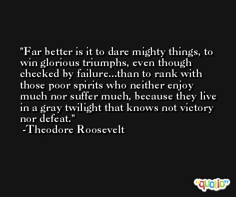 Far better is it to dare mighty things, to win glorious triumphs, even though checked by failure...than to rank with those poor spirits who neither enjoy much nor suffer much, because they live in a gray twilight that knows not victory nor defeat. -Theodore Roosevelt