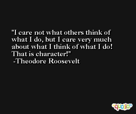 I care not what others think of what I do, but I care very much about what I think of what I do! That is character! -Theodore Roosevelt