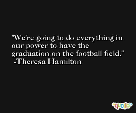 We're going to do everything in our power to have the graduation on the football field. -Theresa Hamilton