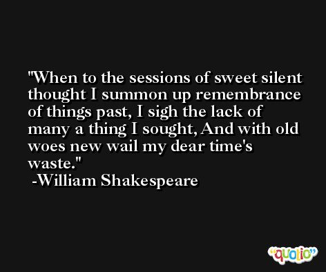 When to the sessions of sweet silent thought I summon up remembrance of things past, I sigh the lack of many a thing I sought, And with old woes new wail my dear time's waste. -William Shakespeare