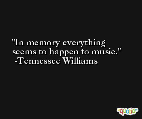 In memory everything seems to happen to music. -Tennessee Williams