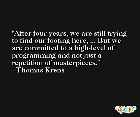 After four years, we are still trying to find our footing here, ... But we are committed to a high-level of programming and not just a repetition of masterpieces. -Thomas Krens