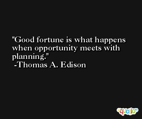Good fortune is what happens when opportunity meets with planning. -Thomas A. Edison