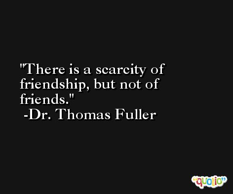 There is a scarcity of friendship, but not of friends. -Dr. Thomas Fuller