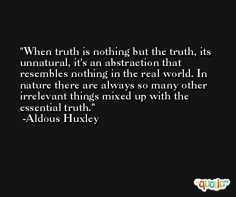 When truth is nothing but the truth, its unnatural, it's an abstraction that resembles nothing in the real world. In nature there are always so many other irrelevant things mixed up with the essential truth. -Aldous Huxley