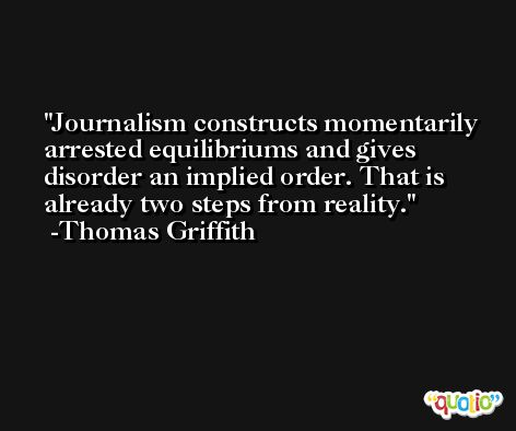 Journalism constructs momentarily arrested equilibriums and gives disorder an implied order. That is already two steps from reality. -Thomas Griffith