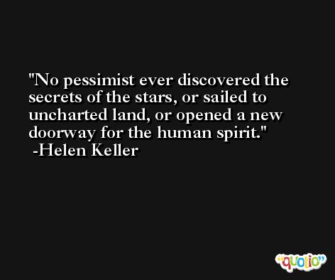 No pessimist ever discovered the secrets of the stars, or sailed to uncharted land, or opened a new doorway for the human spirit. -Helen Keller