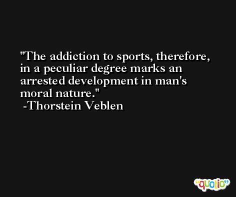 The addiction to sports, therefore, in a peculiar degree marks an arrested development in man's moral nature. -Thorstein Veblen