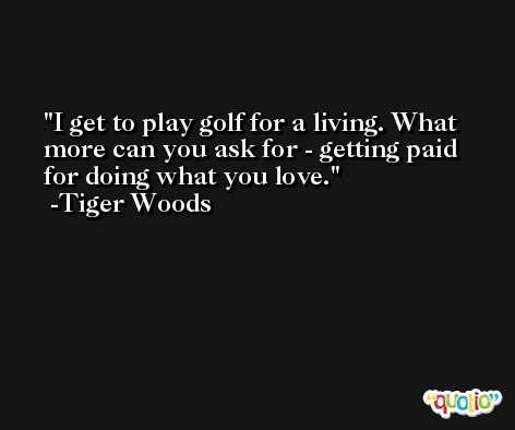I get to play golf for a living. What more can you ask for - getting paid for doing what you love. -Tiger Woods