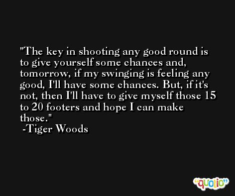 The key in shooting any good round is to give yourself some chances and, tomorrow, if my swinging is feeling any good, I'll have some chances. But, if it's not, then I'll have to give myself those 15 to 20 footers and hope I can make those. -Tiger Woods