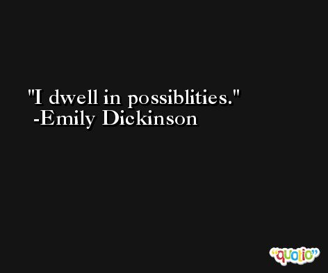 I dwell in possiblities. -Emily Dickinson