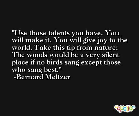 Use those talents you have. You will make it. You will give joy to the world. Take this tip from nature: The woods would be a very silent place if no birds sang except those who sang best. -Bernard Meltzer