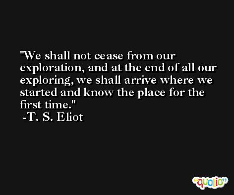 We shall not cease from our exploration, and at the end of all our exploring, we shall arrive where we started and know the place for the first time. -T. S. Eliot